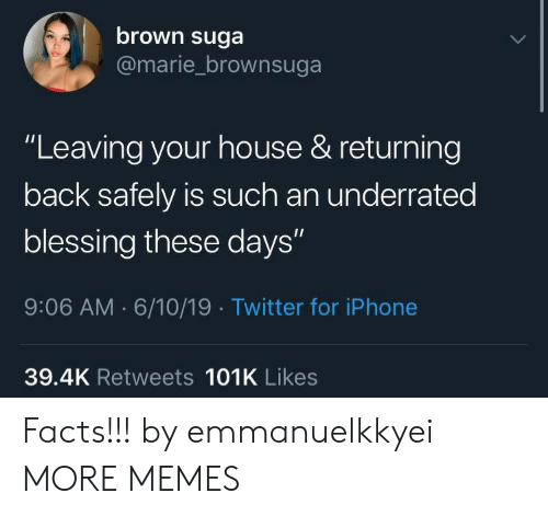 """Dank, Facts, and Iphone: brown suga  @marie_brownsuga  """"Leaving your house & returning  back safely is such an underrated  blessing these days""""  9:06 AM 6/10/19 Twitter for iPhone  39.4K Retweets 101K Likes Facts!!! by emmanuelkkyei MORE MEMES"""