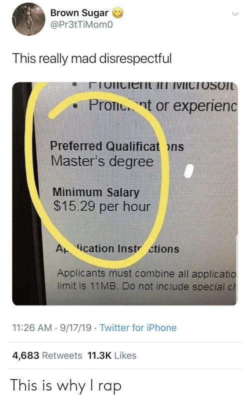 ons: Brown Sugar  @Pr3tTiMom0  This really mad disrespectful  IVICTOSOIL  Pront or experienc  Preferred Qualificat ons  Master's degree  Minimum Salary  $15.29 per hour  A ication Instr ctions  Applicants must combine all applicatio  limit is 11MB. Do not include special cl  11:26 AM 9/17/19 Twitter for iPhone  4,683 Retweets 11.3K Likes This is why I rap