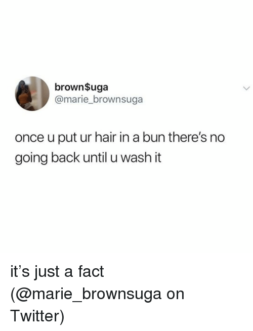 Memes, Twitter, and Hair: brown$uga  @marie_brownsuga  once u put ur hair in a bun there's no  going back until u wash it it's just a fact (@marie_brownsuga on Twitter)