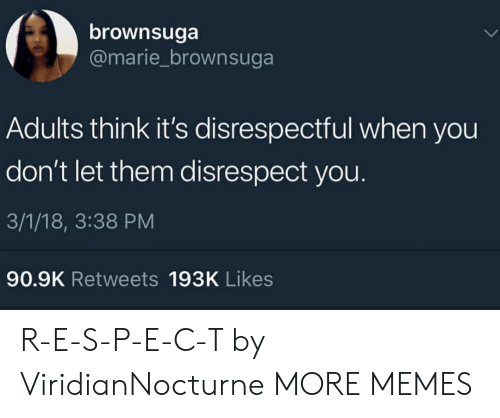 Disrespecting: brownsuga  @marie_brownsuga  Adults think it's disrespectful when you  don't let them disrespect you.  3/1/18, 3:38 PM  90.9K Retweets 193K Likes R-E-S-P-E-C-T by ViridianNocturne MORE MEMES