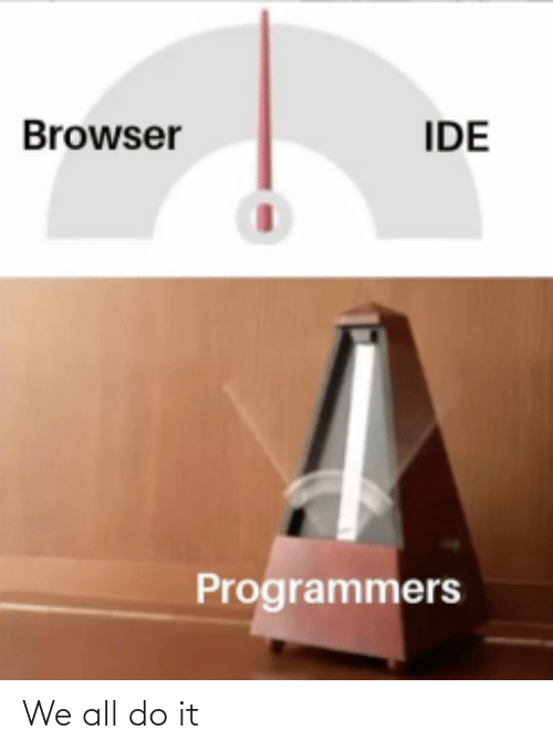 Ide, All, and Browser: Browser  IDE  Programmers We all do it