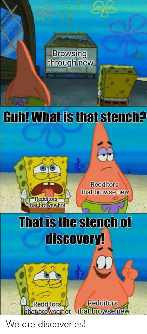 What Is, Discovery, and New: Browsing  through new  Guh!  What is that stench?  Redditors  that browse new  Redditors  that.browsehot  That is the stench of  discovery!  Redditors  Redditors  that browsethot that browsenew We are discoveries!