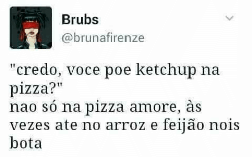 "amore: Brubs  @brunafirenze  ""credo, voce poe ketchup na  pizza?""  nao so na pizza amore, as  vezes ate no arroz e feijão nois  bota"