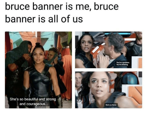 Beautiful, Amazing, and Courageous: bruce banner is me, bruce  banner is all of us  You're a goddess.  Youre amazing.  She's so beautiful and strong  and courageous.  She's so fierce.