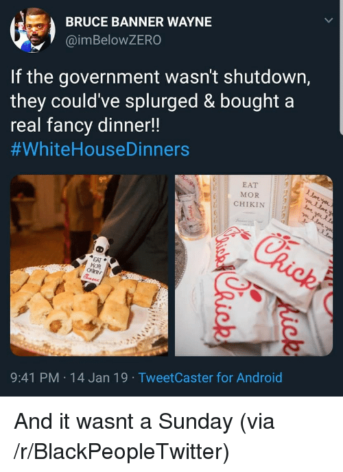 mor: BRUCE BANNER WAYNE  @imBeloWZERO  If the government wasn't shutdown,  they could've splurged & bought a  real fancv dinner!!  #whiteHouseDinners  EAT  MOR  CHIKIN  EAT  MOR  9:41 PM 14 Jan 19 TweetCaster for Android And it wasnt a Sunday (via /r/BlackPeopleTwitter)