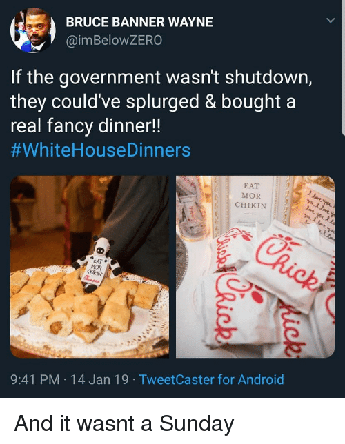 mor: BRUCE BANNER WAYNE  @imBeloWZERO  If the government wasn't shutdown,  they could've splurged & bought a  real fancv dinner!!  #whiteHouseDinners  EAT  MOR  CHIKIN  EAT  MOR  9:41 PM 14 Jan 19 TweetCaster for Android And it wasnt a Sunday