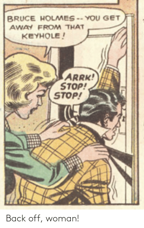 woman: BRUCE HOLMES -- YOU GET  AWAY FROM THAT  KEYHOLE!  ARRK!  STOP!  STOP! Back off, woman!