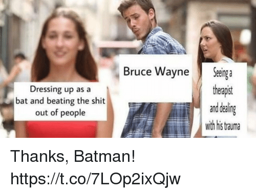 bruce wayne: Bruce Wayne Seing a  theapit  ealing  with his tauma  Dressing up as a  bat and beating the shit  out of people Thanks, Batman! https://t.co/7LOp2ixQjw
