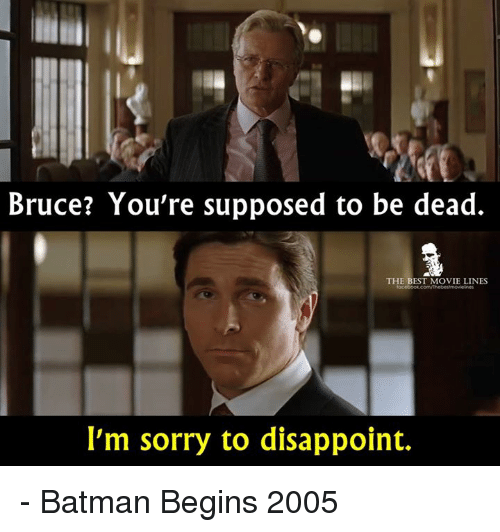 movie line: Bruce? You're supposed to be dead.  THE BEST MOVIE LINES  I'm sorry to disappoint. - Batman Begins 2005