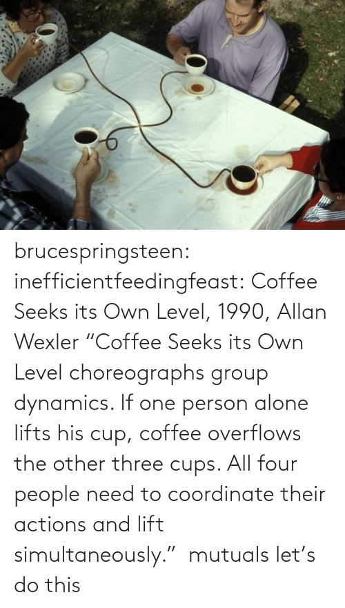 "Being alone: brucespringsteen:  inefficientfeedingfeast:   Coffee Seeks its Own Level, 1990, Allan Wexler ""Coffee Seeks its Own Level choreographs group dynamics. If one person alone lifts his cup, coffee overflows the other three cups. All four people need to coordinate their actions and lift simultaneously.""     mutuals let's do this"