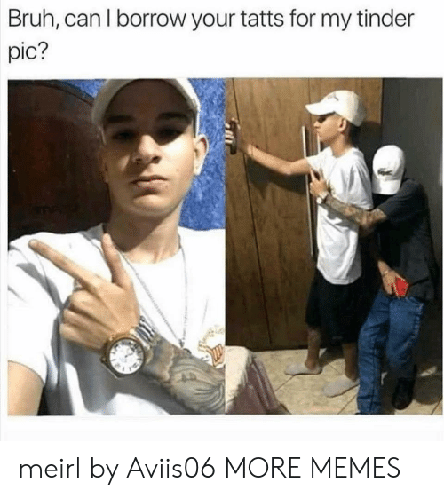 Bruh, Dank, and Memes: Bruh, can l borrow your tatts for my tinder  pic? meirl by Aviis06 MORE MEMES
