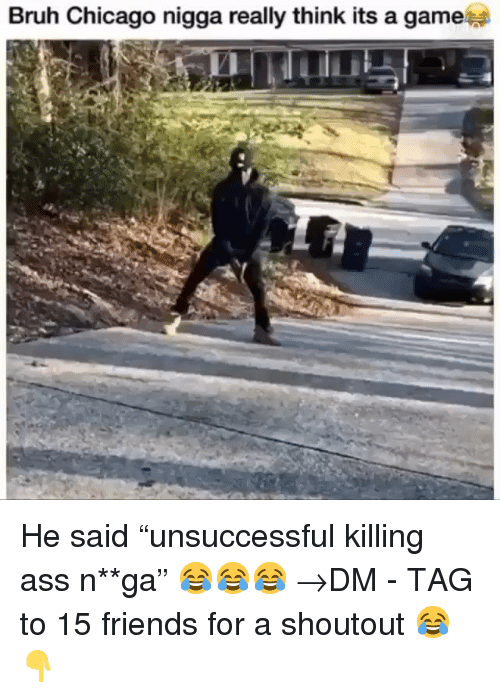 """Ass, Bruh, and Chicago: Bruh Chicago nigga really think its a game He said """"unsuccessful killing ass n**ga"""" 😂😂😂 →DM - TAG to 15 friends for a shoutout 😂👇"""