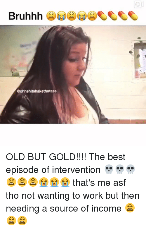 Memes, Work, and Best: Bruhhh  @ohhshitshakethatass OLD BUT GOLD!!!! The best episode of intervention 💀💀💀😩😩😩😭😭😭 that's me asf tho not wanting to work but then needing a source of income 😩😩😩