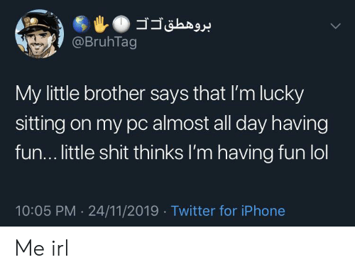 having fun: @BruhTag  My little brother says that I'm lucky  sitting on my pc almost all day having  fun... little shit thinks I'm having fun lol  10:05 PM 24/11/2019 Twitter for iPhone  .  > Me irl