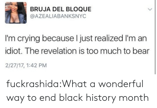 im an idiot: BRUJA DEL BLOQUE  @AZEALIABANKSNYC  I'm crying because l just realized I'm an  idiot. The revelation is too much to bear  2/27/17, 1:42 PM fuckrashida:What a wonderful way to end black history month