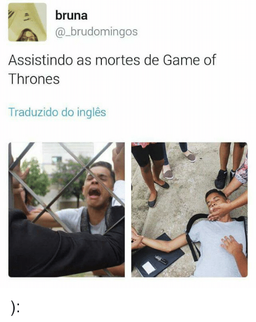 games of thrones: bruna  LA brudomingos  Assistindo as mortes de Game of  Thrones  Traduzido do ingles ):