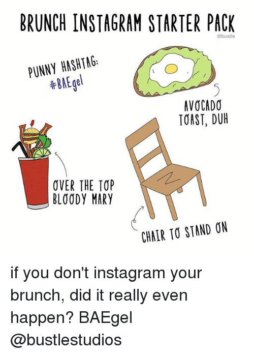 Bloody Mary: BRUNCH INSTAGRAM STARTER PACK  @bustle  PUNNY HASHTAG:  #BAEgel  AVOCADO  TOAST, DUH  OVER THE TOP  BLOODY MARY  CHALR TO STAND ON if you don't instagram your brunch, did it really even happen? BAEgel @bustlestudios