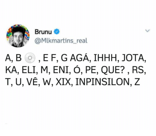 gaga: Brunu  @MIkmartins_real  А, ВО, EF, GAGA, IHНН, JOTА,  KA, ELI, M, ENI, Ó, PE, QUE?, RS  T, U, VÊ, W, XIX, INPINSILON, Z