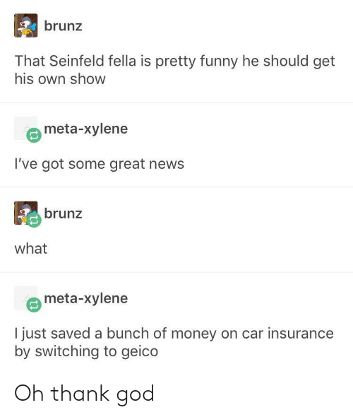 geico: brunz  That Seinfeld fella is pretty funny he should get  his own show  meta-xylene  I've got some great news  brunz  what  meta-xylene  I just saved a bunch of money on car insurance  by switching to geico Oh thank god