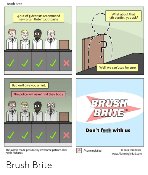 richards: Brush Brite  4 out of 5 dentists recommend  new Brush Brite toothpaste  What about that  5th dentist, you ask?  Well, we can't say for sure  But we'll give you a hint:  The police will never find their body  BRUSH  BRITE  Don't f  with us  WI  This comic made possible by awesome patrons like:  Keith Richards  /AlarminglyBad  O 2019 Jon Baker  www.AlarminglyBad.com Brush Brite
