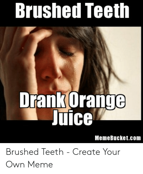 Memebucket: Brushed Teeth  Drank Orange  Juice  MemeBucket.com Brushed Teeth - Create Your Own Meme