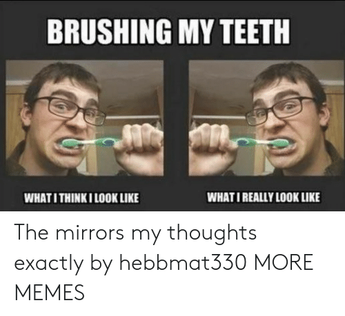 Brushing: BRUSHING MY TEETH  WHATI REALLY LOOK LIKE  WHATI THINKI LOOK LIKE The mirrors my thoughts exactly by hebbmat330 MORE MEMES