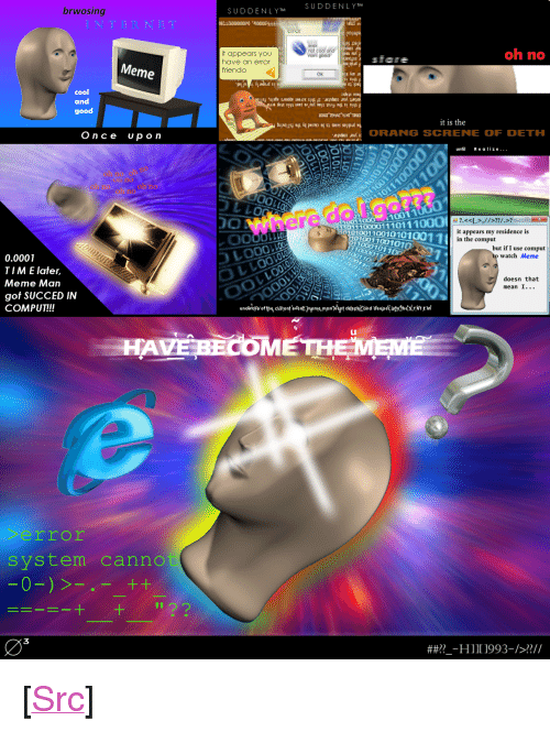 """Meme Comic: brwosing  SUDDENLYT SUDDENLY T  oh no  it appears you  have an error  friendo  sfare  Meme  OK  02  cool  and  good  it is the  Once  up o n  doORANG SCRENE OF DETH  un Realize...  うしLO  0  10011000  011100001110111  0001001100101010011  101001 100101  it appears my residence is  in the comput  LLO  110001011  but if I use comput  watch Meme  0.0001  T I M E later.  Meme Man  got SUCCED IN  COMPUT!!!  doesn that  mean I...  HAVE BİOMETH  rror  system canno  03  ##??--HI I 1993-/>??// <p>[<a href=""""https://www.reddit.com/r/surrealmemes/comments/83egom/some_surreal_meme_comic_thing_i_made_a_year_ago/"""">Src</a>]</p>"""