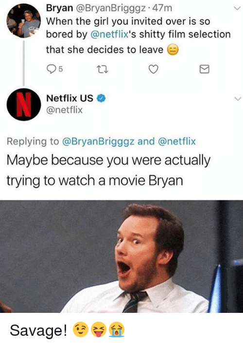 Bored, Netflix, and Savage: Bryan @BryanBrigggz 47m  When the girl you invited over is so  bored by @netflix's shitty film selection  that she decides to leave (  Netflix US  @netflix  Replying to @BryanBrigggz and @netflix  Maybe because you were actually  trying to watch a movie Bryan Savage! 😉😝😭