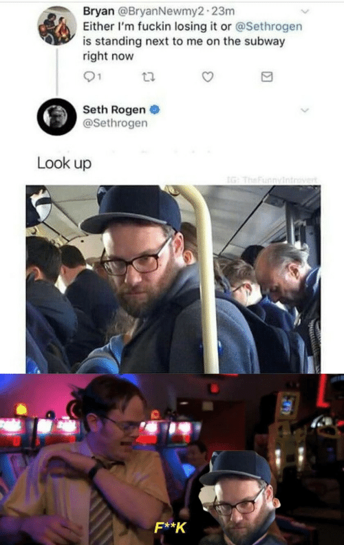 subway: Bryan @BryanNewmy2-23m  Either I'm fuckin losing it or @Sethrogen  is standing next to me on the subway  right now  01  Seth Rogen  @Sethrogen  Look up  IG: TheFunnyintrovert  F**K