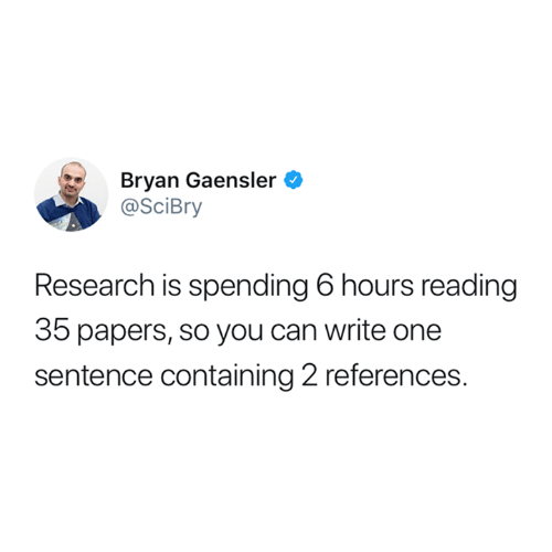 Funny, Tumblr, and Can: Bryan Gaensler  @SciBry  Research is spending 6 hours reading  35 papers, so you can write one  sentence containing 2 references.