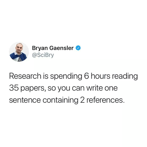 Papers: Bryan Gaensler  @SciBry  Research is spending 6 hours reading  35 papers, so you can write one  sentence containing 2 references.