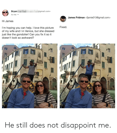 Love, Awkward, and Gmail: Bryan  @gmail.com>  to me  James Fridman <fjamie013@gmail.com  Hi James  I'm hoping you can help. I love this picture  of my wife and I in Venice, but she dressed  just like the gondolier! Can you fix it so it  doesn't look so awkward?  Fixed.  Auara He still does not disappoint me.