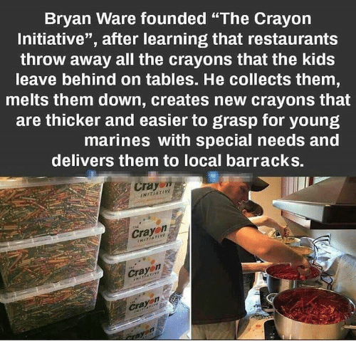 """Special Needs: Bryan Ware founded """"The Crayon  Initiative"""", after learning that restaurants  throw away all the crayons that the kids  leave behind on tables. He collects them  melts them down, creates new crayons that  are thicker and easier to grasp for young  marines with special needs and  delivers them to local barracks.  Crayo""""  NITIATIVE  Cray  Cra  Crayon"""