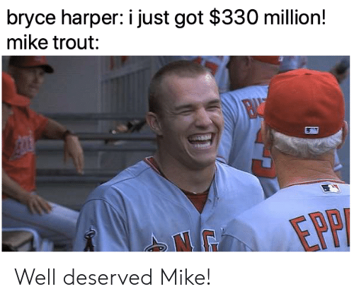 Mlb, Bryce Harper, and Got: bryce harper: i just got $330 million!  mike trout: Well deserved Mike!