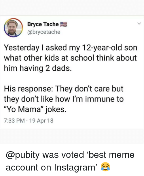 "Instagram, Meme, and Memes: Bryce Tache  @brycetache  Yesterday I asked my 12-year-old son  what other kids at school think about  him having 2 dads.  His response: They don't care but  they don't like how l'm immune to  ""Yo Mama"" jokes.  7:33 PM 19 Apr 18 @pubity was voted 'best meme account on Instagram' 😂"