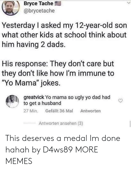 "Medal: Bryce Tache  @brycetache  Yesterday I asked my 12-year-old son  what other kids at school think about  him having 2 dads.  His response: They don't care but  they don't like how I'm immune to  ""Yo Mama"" jokes.  greatvick Yo mama so ugly yo dad had  to get a husband  Gefällt 36 Mal  27 Min.  Antworten  Antworten ansehen (3) This deserves a medal Im done hahah by D4ws89 MORE MEMES"