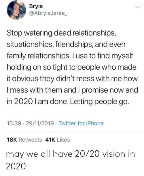 So Tight: Bryia  @AbryiaJeree_  Stop watering dead relationships,  situationships, friendships, and even  family relationships. I use to find myself  holding on so tight to people who made  it obvious they didn't mess with me how  I mess with them and I promise now and  in 2020l am done. Letting people go.  15:39 · 29/11/2019 · Twitter for iPhone  18K Retweets 41K Likes  <> may we all have 20/20 vision in 2020