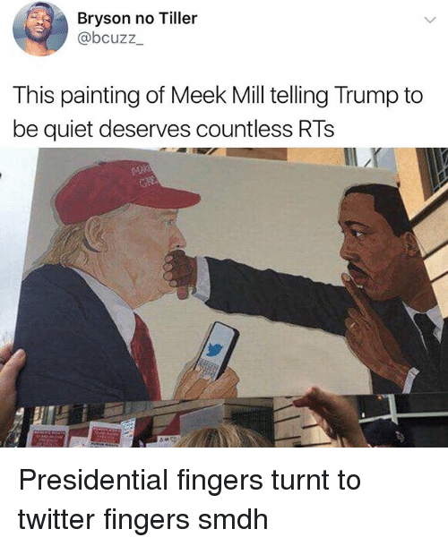 Bryson: Bryson no Tiller  @bcuzz  This painting of Meek Mill telling Trump to  be quiet deserves countless RTs Presidential fingers turnt to twitter fingers smdh
