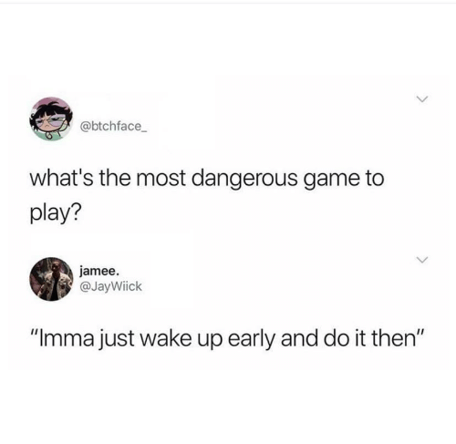 "Game, Play, and Wake: @btchface  what's the most dangerous game to  play?  jamee  @JayWiick  ""Imma just wake up early and do it then"""