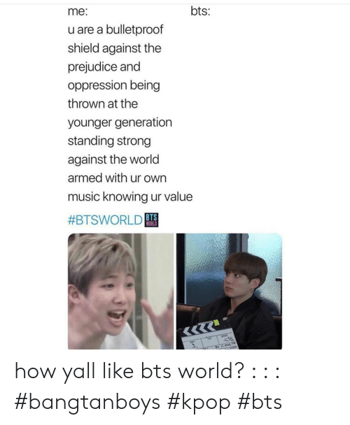 Oppression: bts:  me:  u are a bulletproof  shield against the  prejudice and  oppression being  thrown at the  younger generation  standing strong  against the world  armed with ur own  music knowing ur value  #BTSWORLD BTS  WORLD how yall like bts world? : : : #bangtanboys #kpop #bts
