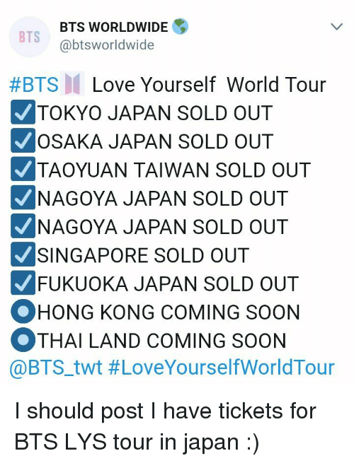 Love, Soon..., and Japan: BTS WORLDWIDE  @btsworldwide  BTS  #BTS  Love Yourself World Tour  TOKYO JAPAN SOLD OUT  OSAKA JAPAN SOLD OUT  TAOYUAN TAIWAN SOLD OUT  NAGOYA JAPAN SOLD OUT  NAGOYA JAPAN SOLD OUT  SINGAPORE SOLD OUT  FUKUOKA JAPAN SOLD OUT  OHONG KONG COMING SOON  OTHAI LAND COMING SOON  @BTS.twt I should post I have tickets for BTS LYS tour in japan  :)