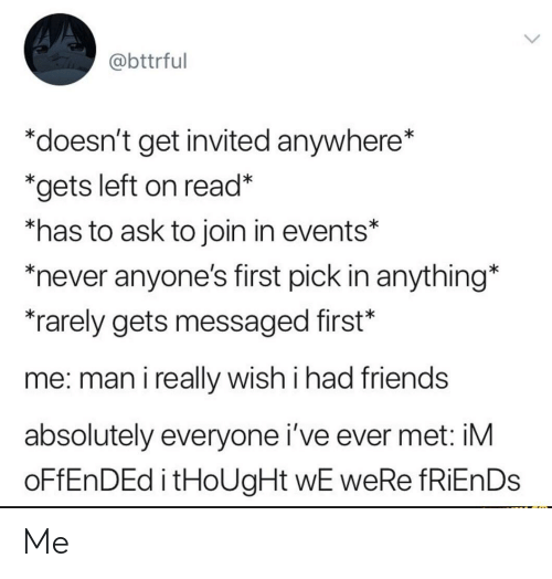 """Friends, Never, and Thought: @bttrful  """"doesn't get invited anywhere*  *gets left on read*  *has to ask to join in events*  never anyone's first pick in anything*  rarely gets messaged first*  me: man i really wish i had friends  absolutely everyone i've ever met: iM  OFFENDED i tHoUgHt wE weRe fRiEnDs Me"""