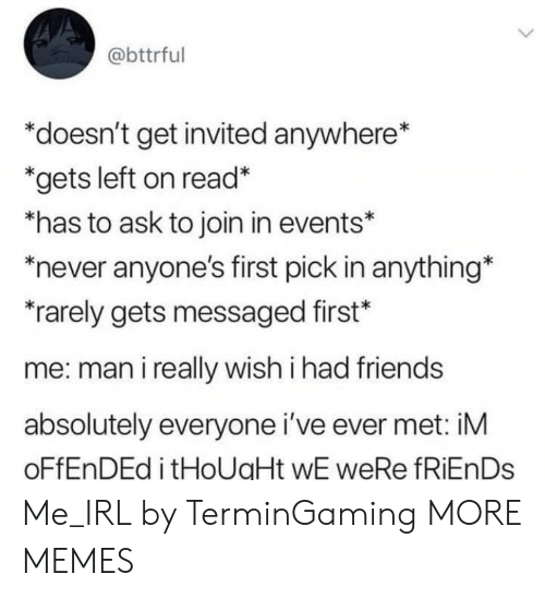 Dank, Friends, and Memes: @bttrful  *doesn't get invited anywhere*  *gets left on read*  *has to ask to join in events*  never anyone's first pick in anything*  rarely gets messaged first*  me: man i really wish i had friends  absolutely everyone i've ever met: iM  OFFENDED i tHoUaHt wE weRe fRiEnDs Me_IRL by TerminGaming MORE MEMES