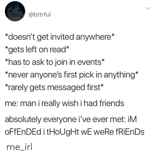 Friends, Never, and Irl: @bttrful  *doesn't get invited anywhere*  *gets left on read*  *has to ask to join in events*  never anyone's first pick in anything  *rarely gets messaged first*  me: man i really wish i had friends  absolutely everyone i've ever met: iM  oFfEnDEd itHoUgHt wE weRe fRiEnDs me_irl
