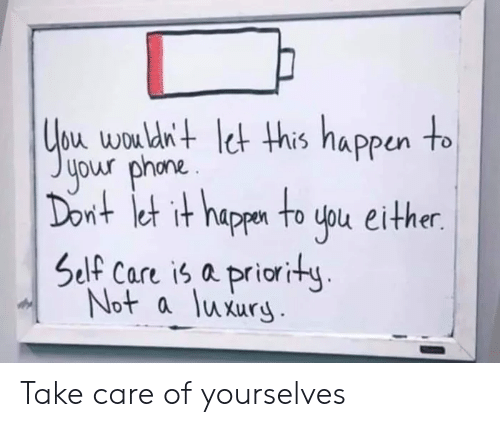 wou: bu wou dn+ et his nappun to  your phona.  nt et it happn to uou either.  Self Care is a priority  Not a luxury Take care of yourselves
