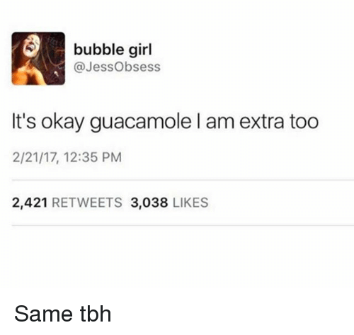 Same Tbh: bubble girl  @Jess Obsess  It's okay guacamole l am extra too  2/21/17, 12:35 PM  2,421  RETWEETS 3,038  LIKES Same tbh