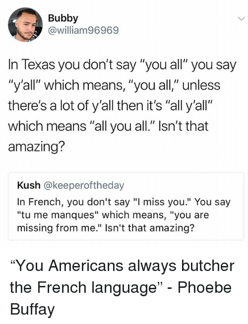 "Phoebe Buffay: Bubby  @william96969  In Texas you don't say ""you all"" you say  ""y'all"" which means, ""you all,"" unless  there's a lot of y'all then it's ""all y'all""  which means ""all you all."" Isn't that  amazing?  Kush @keeperoftheday  In French, you don't say ""I miss you."" You say  ""tu me manques"" which means, ""you are  missing from me."" Isn't that amazing? ""You Americans always butcher the French language"" - Phoebe Buffay"