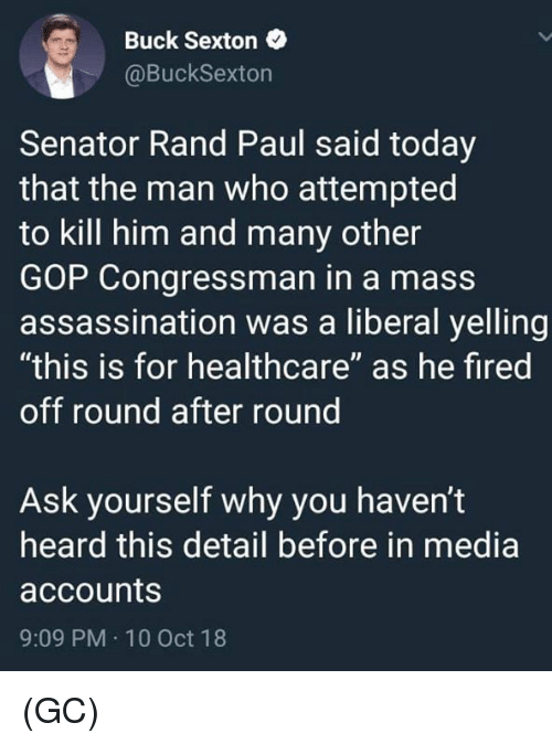 """Assassination, Memes, and Rand Paul: Buck Sexton  @BuckSexton  Senator Rand Paul said today  that the man who attempted  to kill him and many other  GOP Congressman in a mass  assassination was a liberal yelling  """"this is for healthcare"""" as he fired  off round after round  Ask yourself why you haven't  heard this detail before in media  accounts  9:09 PM 10 Oct 18 (GC)"""