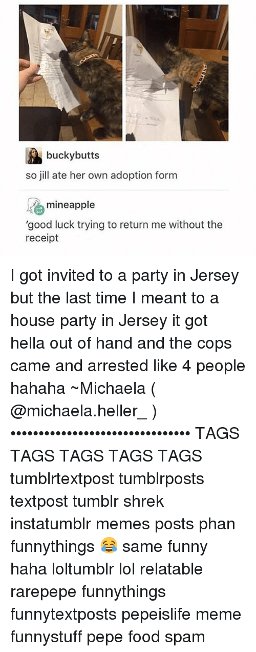 """Jilling: bucky butts  so jill ate her own adoption form  mineapple  """"good luck trying to return me without the  receipt I got invited to a party in Jersey but the last time I meant to a house party in Jersey it got hella out of hand and the cops came and arrested like 4 people hahaha ~Michaela ( @michaela.heller_ )•••••••••••••••••••••••••••••••• TAGS TAGS TAGS TAGS TAGS tumblrtextpost tumblrposts textpost tumblr shrek instatumblr memes posts phan funnythings 😂 same funny haha loltumblr lol relatable rarepepe funnythings funnytextposts pepeislife meme funnystuff pepe food spam"""
