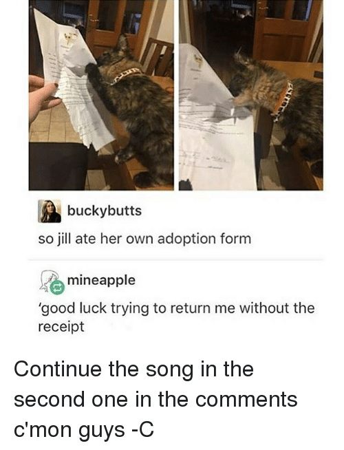 """Jilling: bucky butts  so jill ate her own adoption form  se mineapple  """"good luck trying to return me without the  receipt Continue the song in the second one in the comments c'mon guys -C"""